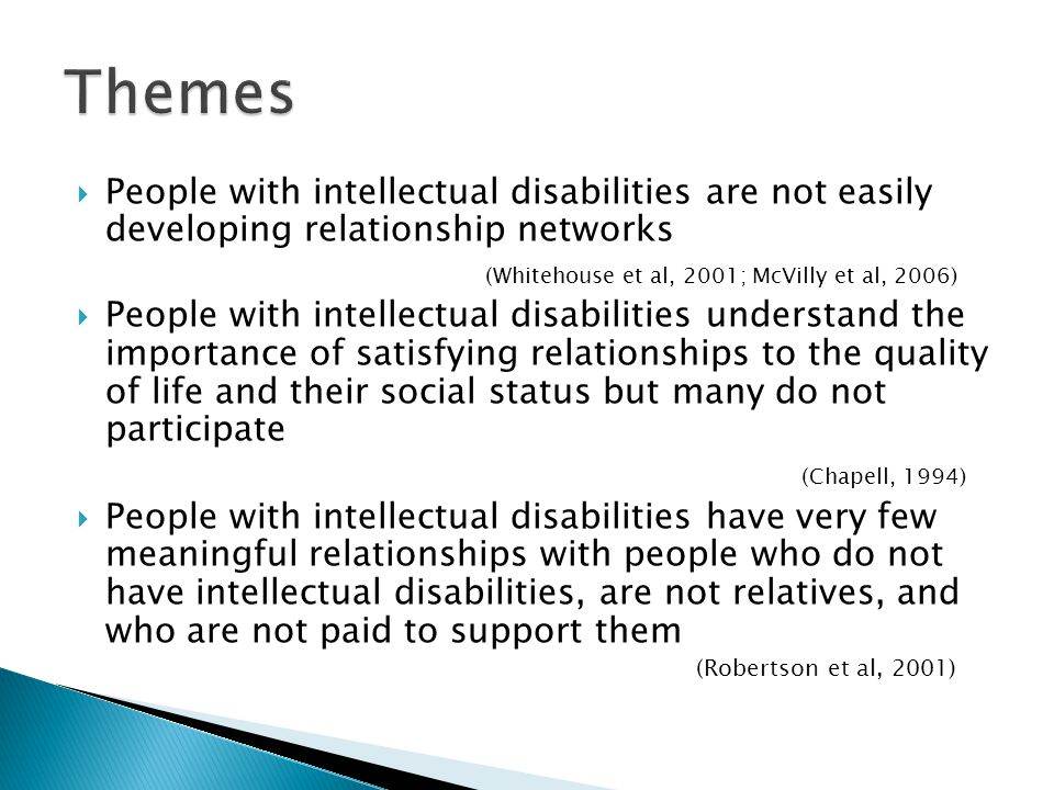 Themes People with intellectual disabilities are not easily developing relationship networks. (Whitehouse et al, 2001; McVilly et al, 2006)