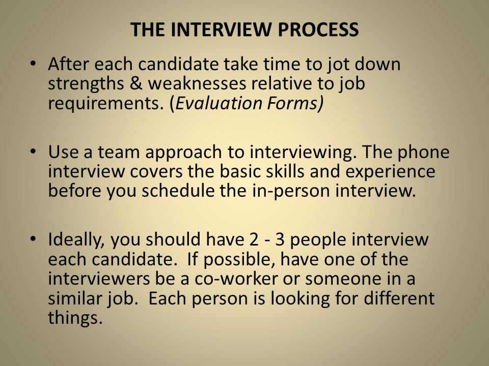 The Interview Process After each candidate take time to jot down strengths & weaknesses relative to job requirements. (Evaluation Forms)