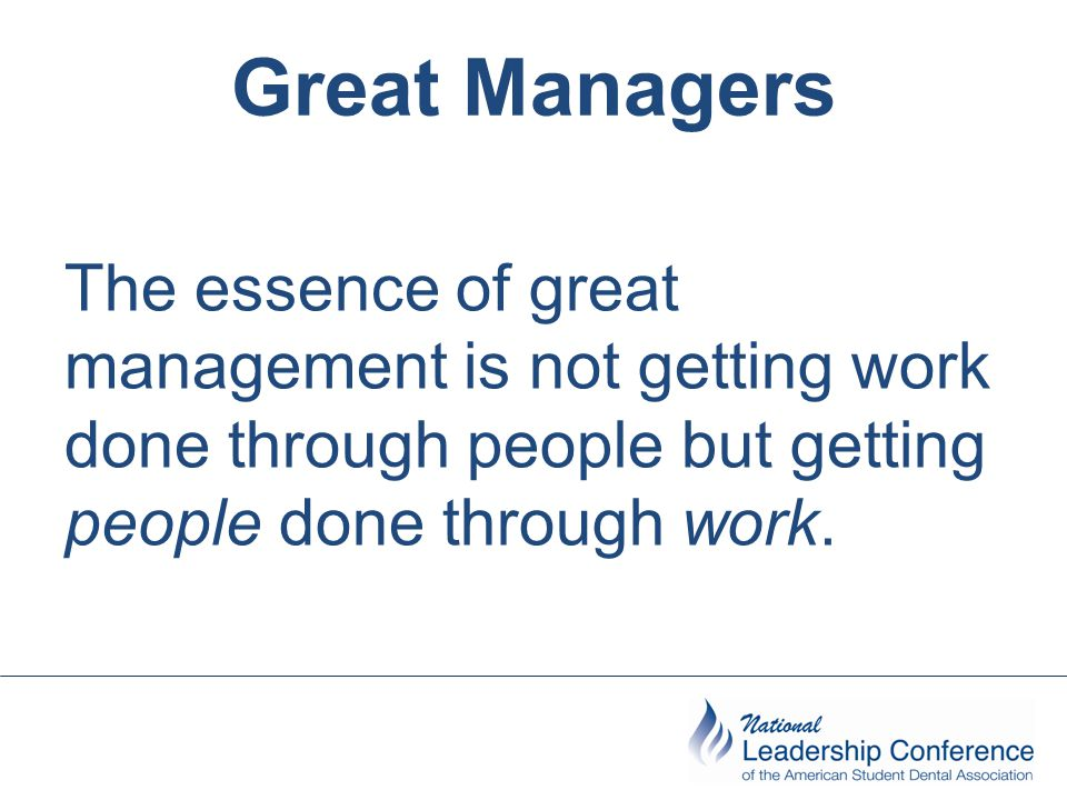 Great Managers The essence of great management is not getting work done through people but getting people done through work.