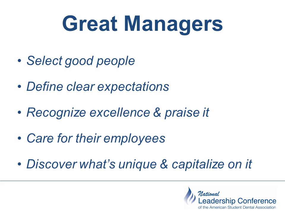 Great Managers Select good people Define clear expectations
