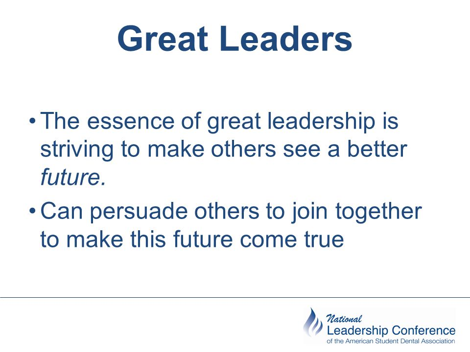 Great Leaders The essence of great leadership is striving to make others see a better future.