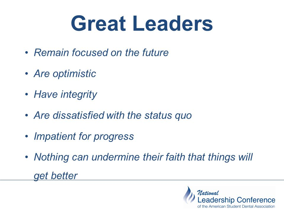 Great Leaders Remain focused on the future Are optimistic