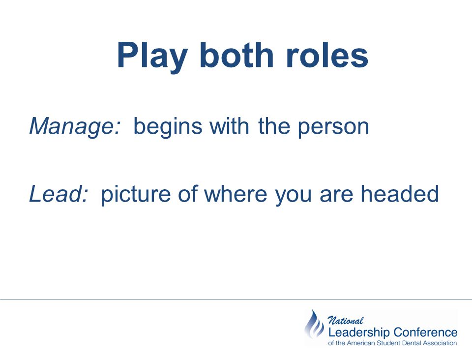 Play both roles Manage: begins with the person