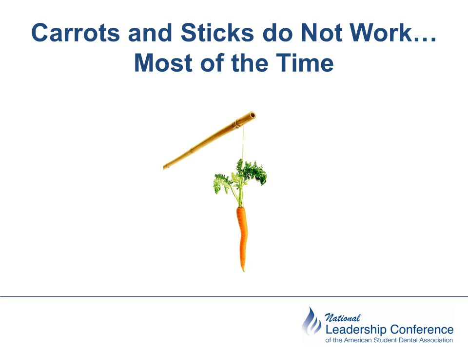 Carrots and Sticks do Not Work… Most of the Time