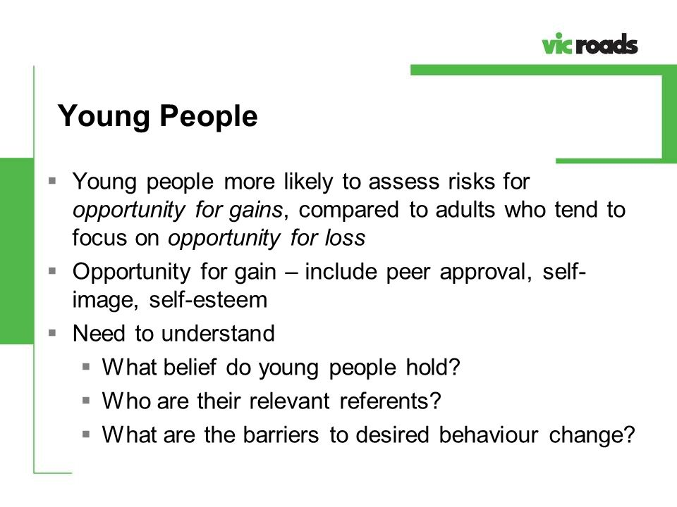 Young People Young people more likely to assess risks for opportunity for gains, compared to adults who tend to focus on opportunity for loss.