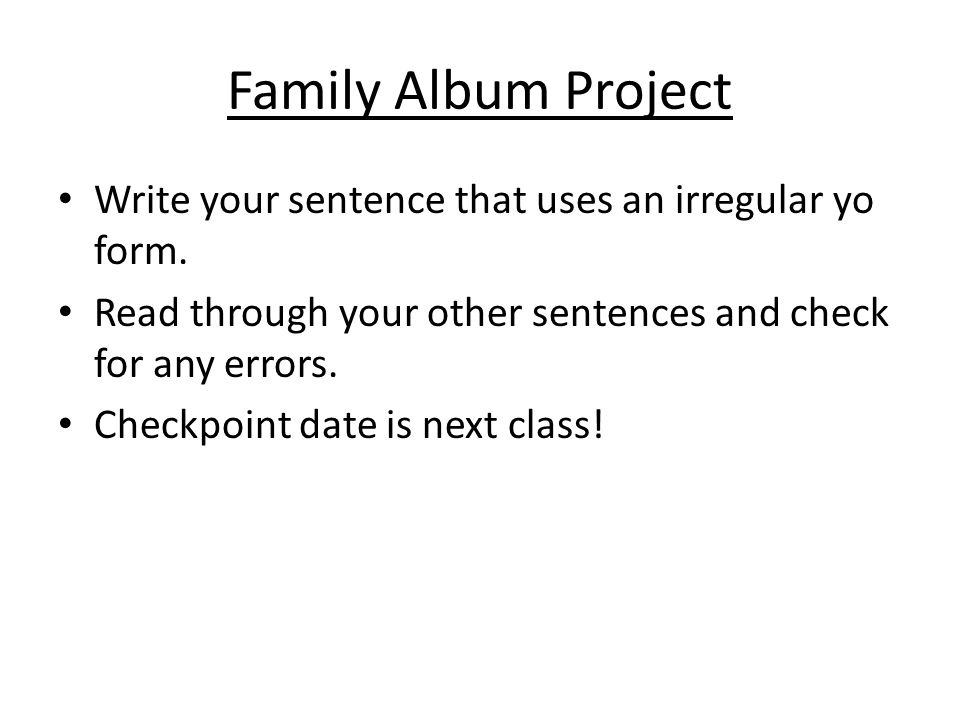 Family Album Project Write your sentence that uses an irregular yo form. Read through your other sentences and check for any errors.