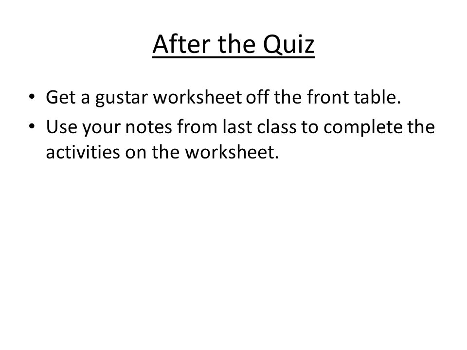 After the Quiz Get a gustar worksheet off the front table.