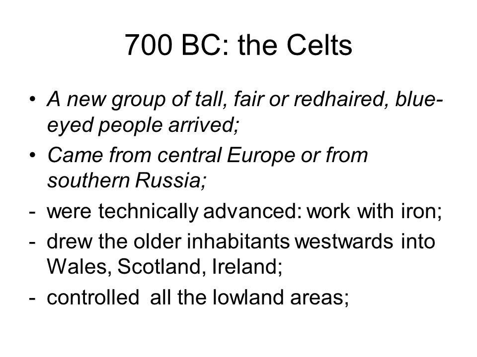 700 BC: the Celts A new group of tall, fair or redhaired, blue-eyed people arrived; Came from central Europe or from southern Russia;