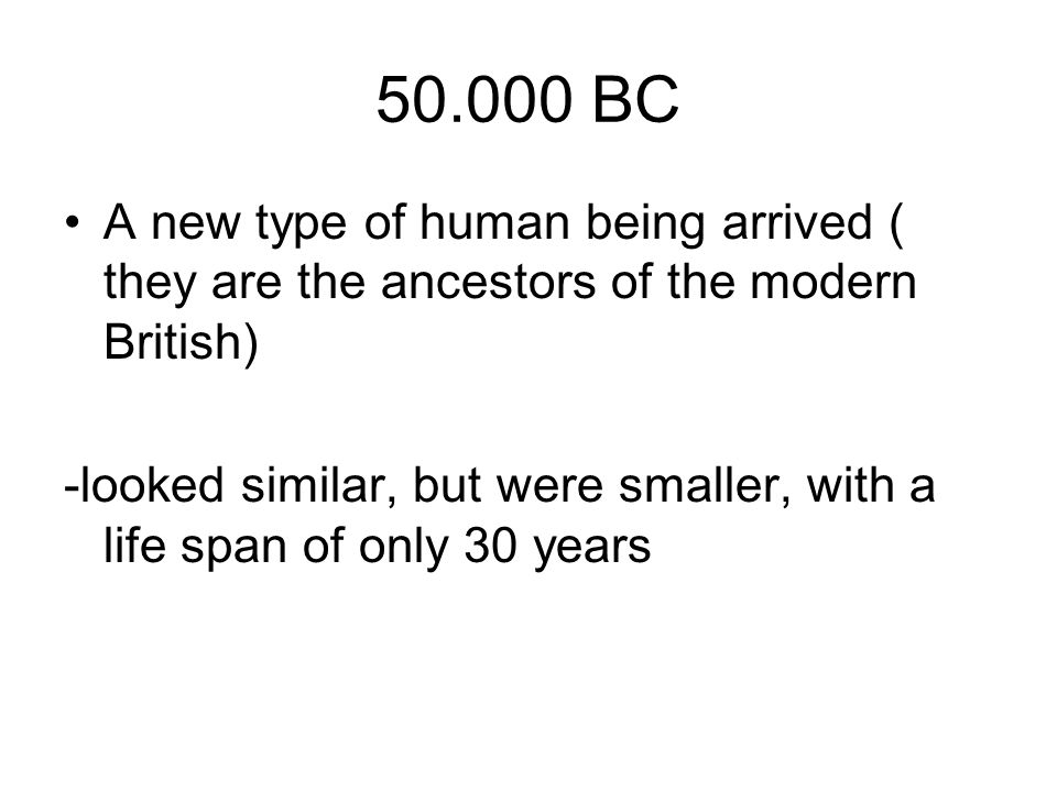 50.000 BC A new type of human being arrived ( they are the ancestors of the modern British)