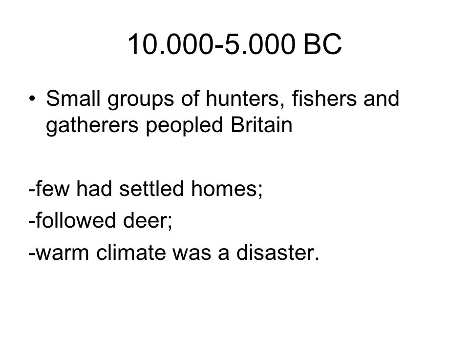 BC Small groups of hunters, fishers and gatherers peopled Britain. -few had settled homes;