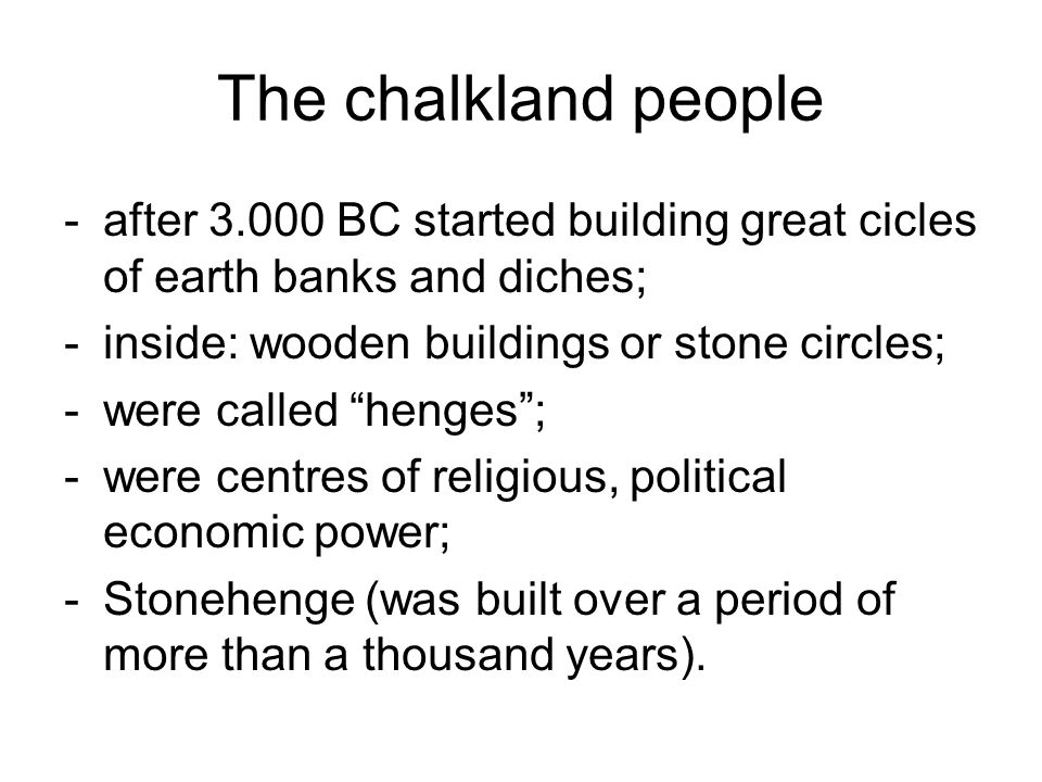 The chalkland people after 3.000 BC started building great cicles of earth banks and diches; inside: wooden buildings or stone circles;