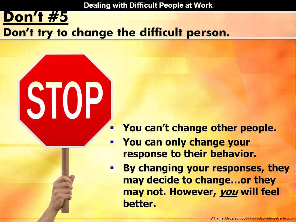Don't try to change the difficult person.