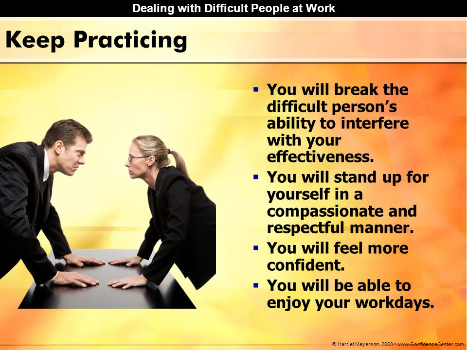 Keep Practicing You will break the difficult person's ability to interfere with your effectiveness.