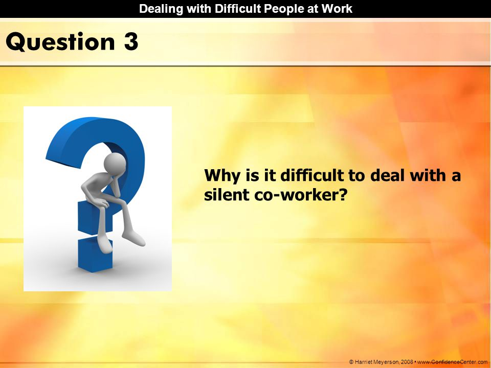 Question 3 Why is it difficult to deal with a silent co-worker