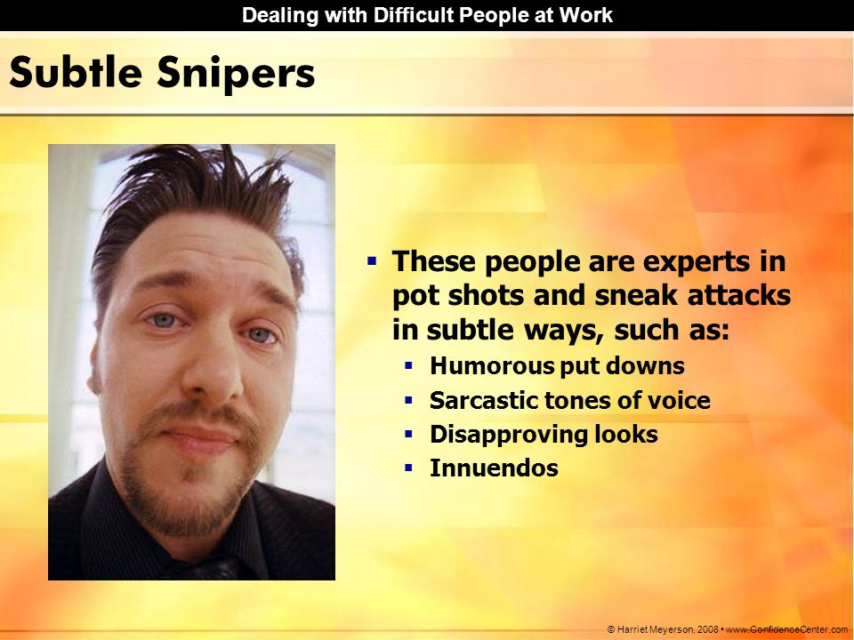 Subtle Snipers These people are experts in pot shots and sneak attacks in subtle ways, such as: Humorous put downs.