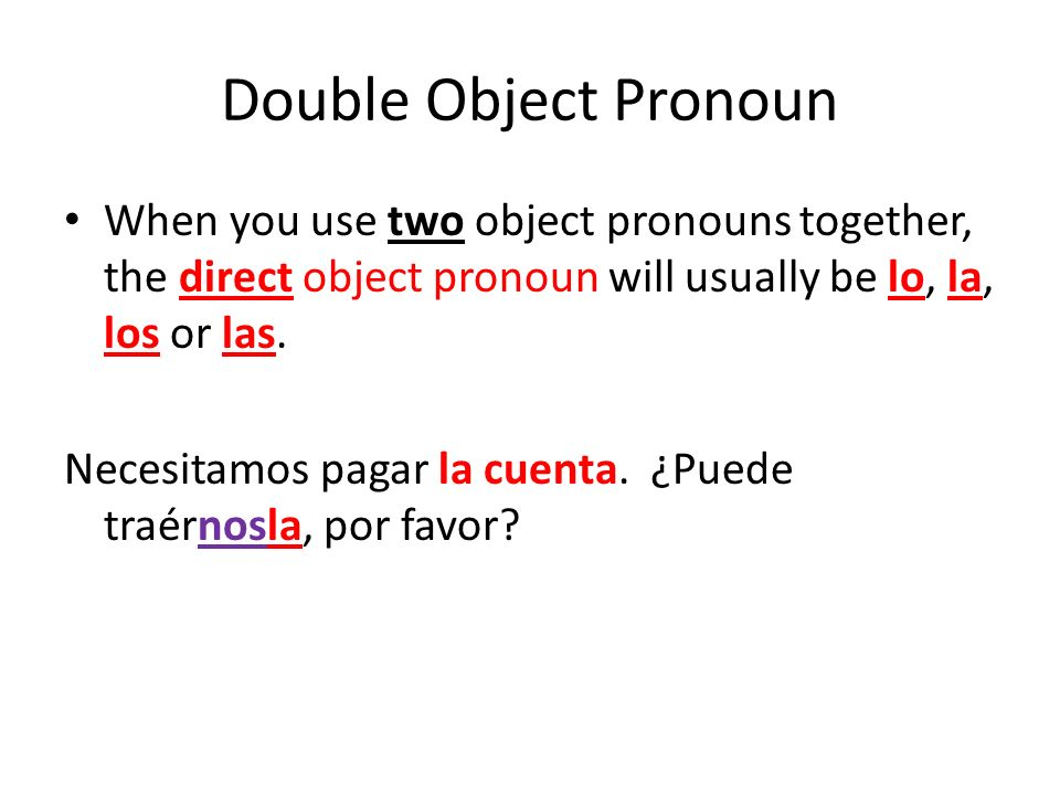 Double Object Pronoun When you use two object pronouns together, the direct object pronoun will usually be lo, la, los or las.