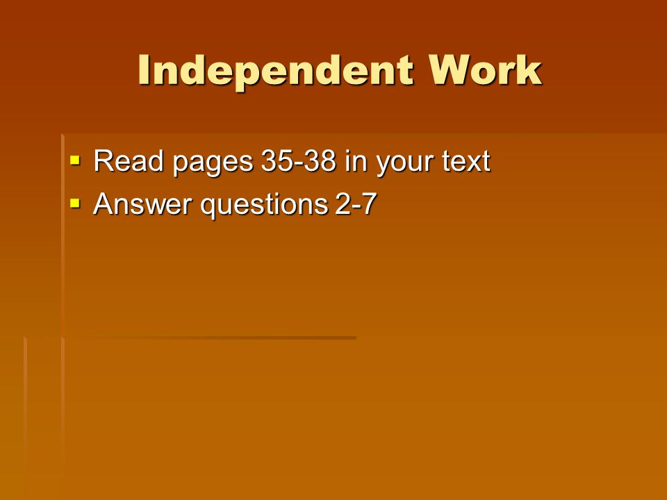 Independent Work Read pages 35-38 in your text Answer questions 2-7