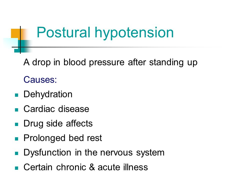 Postural hypotension A drop in blood pressure after standing up