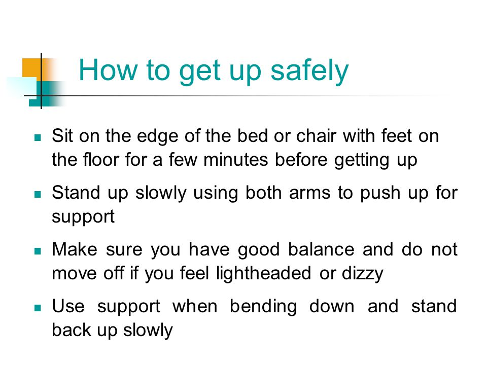 How to get up safely Sit on the edge of the bed or chair with feet on the floor for a few minutes before getting up.