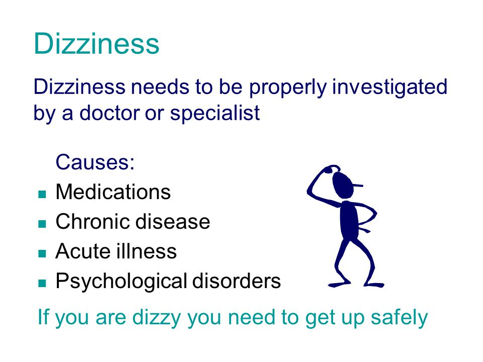 Dizziness Dizziness needs to be properly investigated by a doctor or specialist