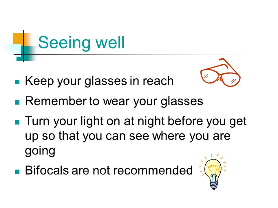Seeing well Keep your glasses in reach Remember to wear your glasses