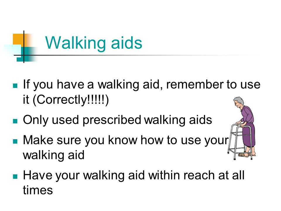 Walking aids If you have a walking aid, remember to use it (Correctly!!!!!) Only used prescribed walking aids.