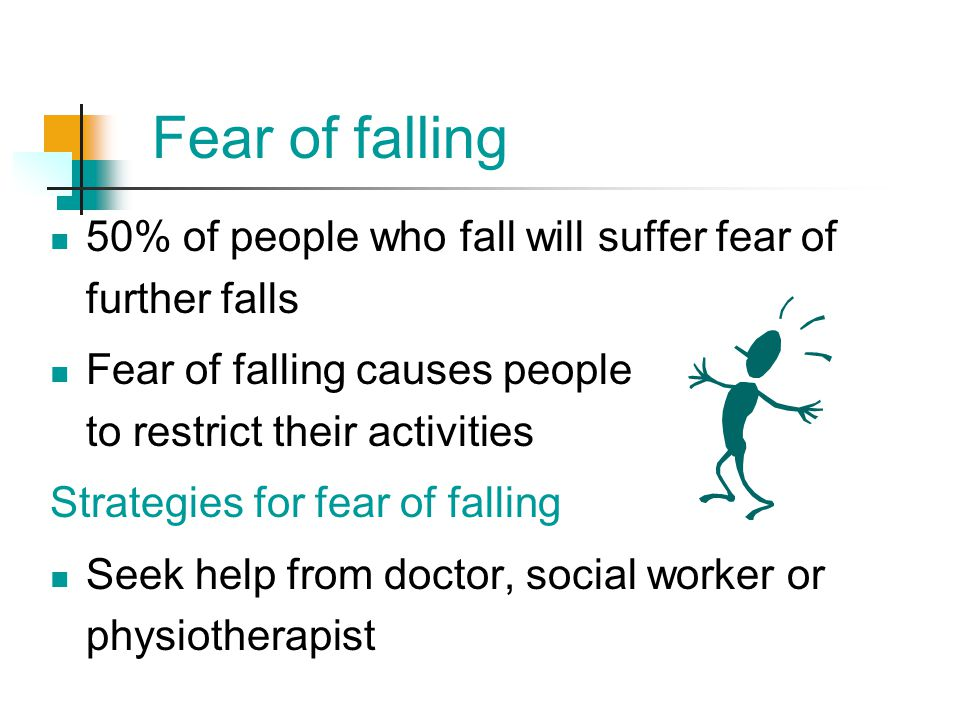 Fear of falling 50% of people who fall will suffer fear of further falls.