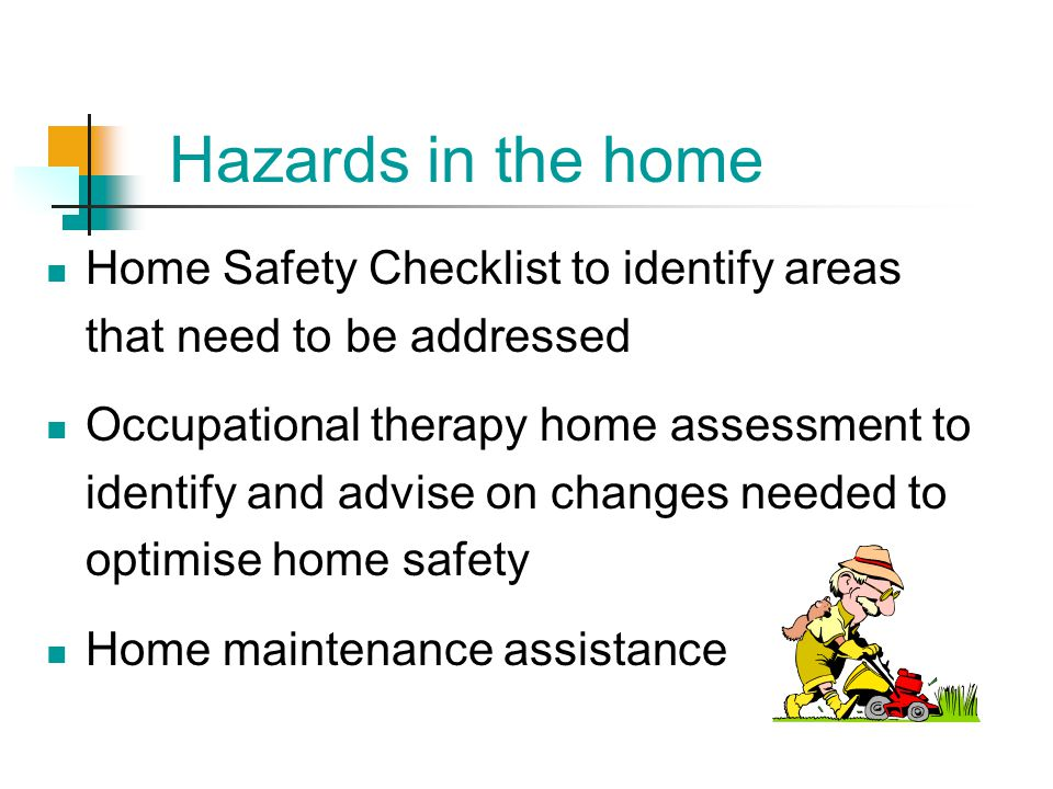 Hazards in the home Home Safety Checklist to identify areas that need to be addressed.