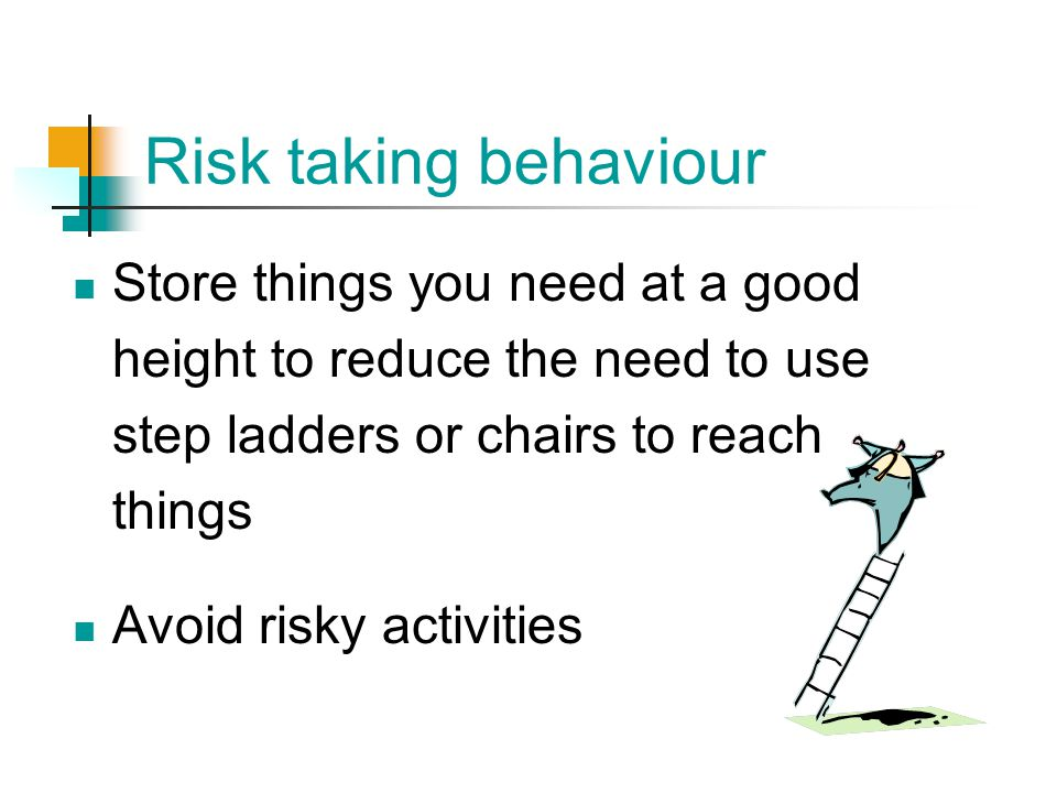 Risk taking behaviour Store things you need at a good height to reduce the need to use step ladders or chairs to reach things.