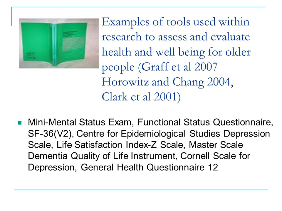 Examples of tools used within research to assess and evaluate health and well being for older people (Graff et al 2007 Horowitz and Chang 2004, Clark et al 2001)