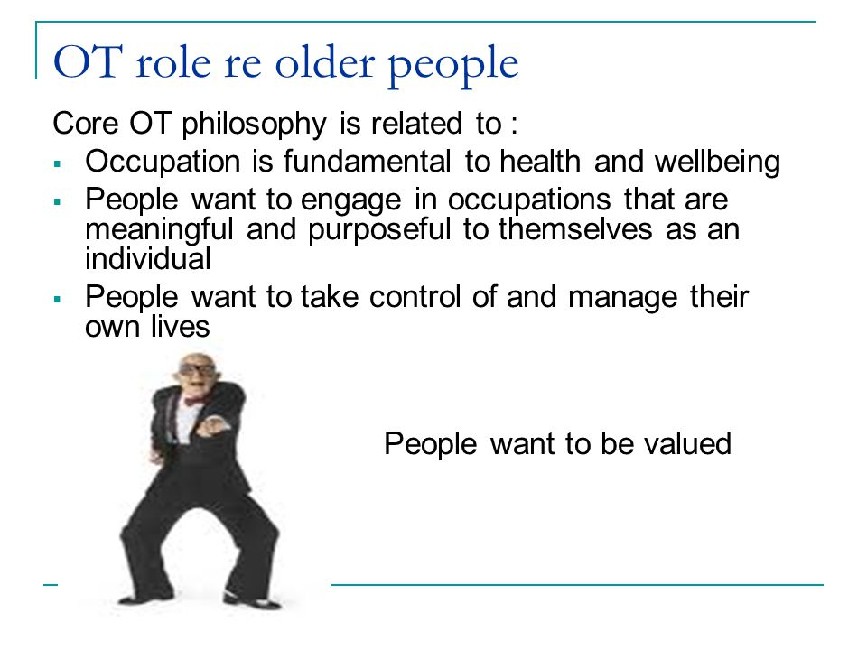 OT role re older people Core OT philosophy is related to :