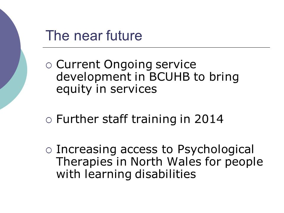 The near future Current Ongoing service development in BCUHB to bring equity in services. Further staff training in 2014.