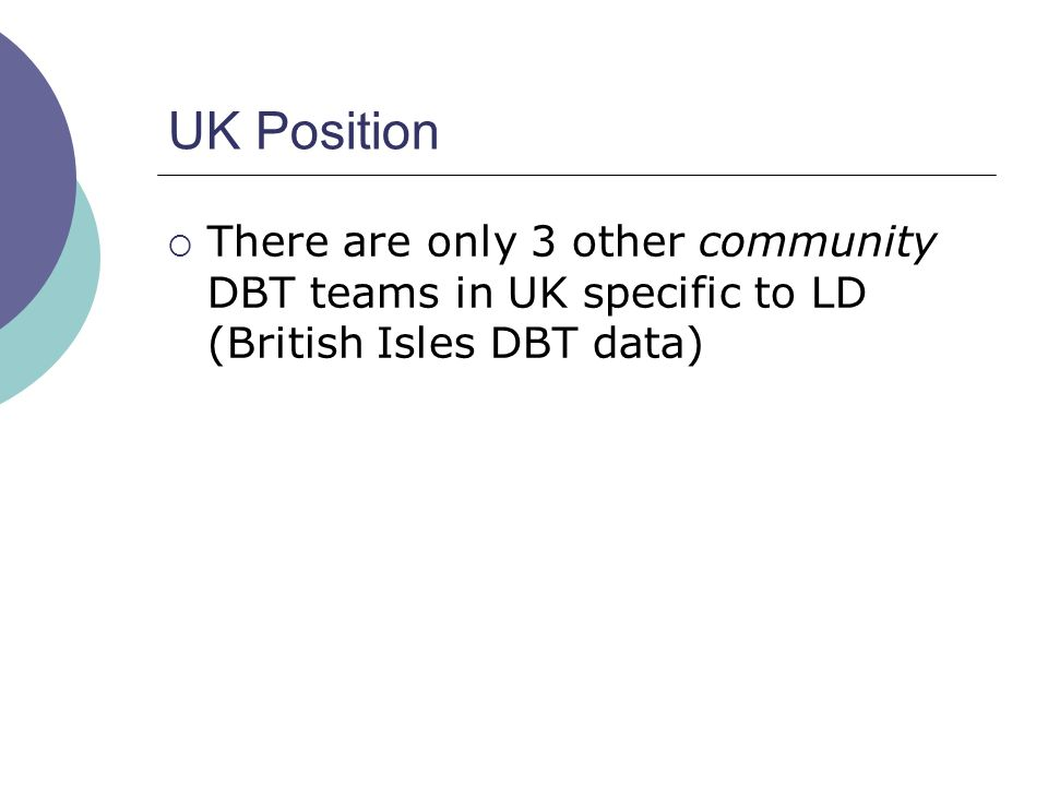 UK Position There are only 3 other community DBT teams in UK specific to LD (British Isles DBT data)