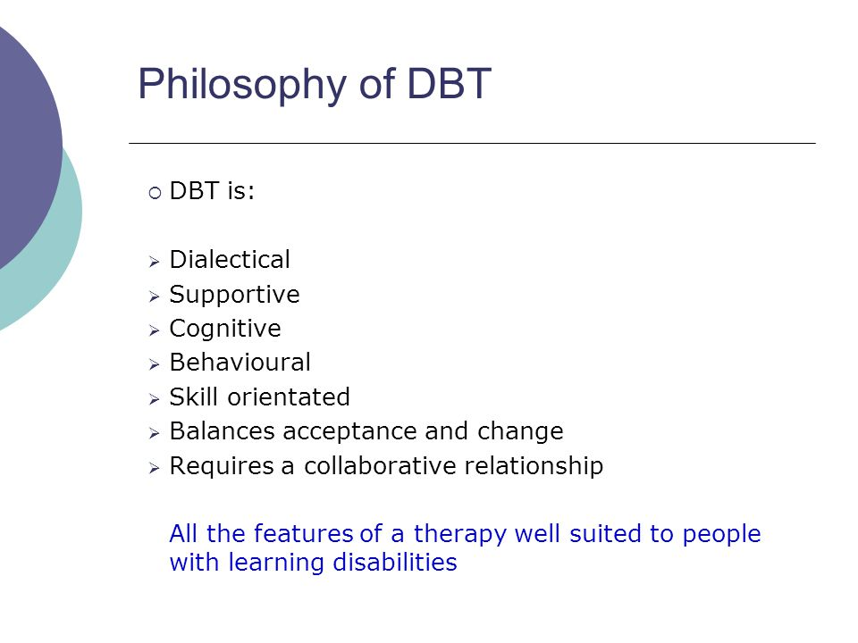 Philosophy of DBT DBT is: Dialectical Supportive Cognitive Behavioural