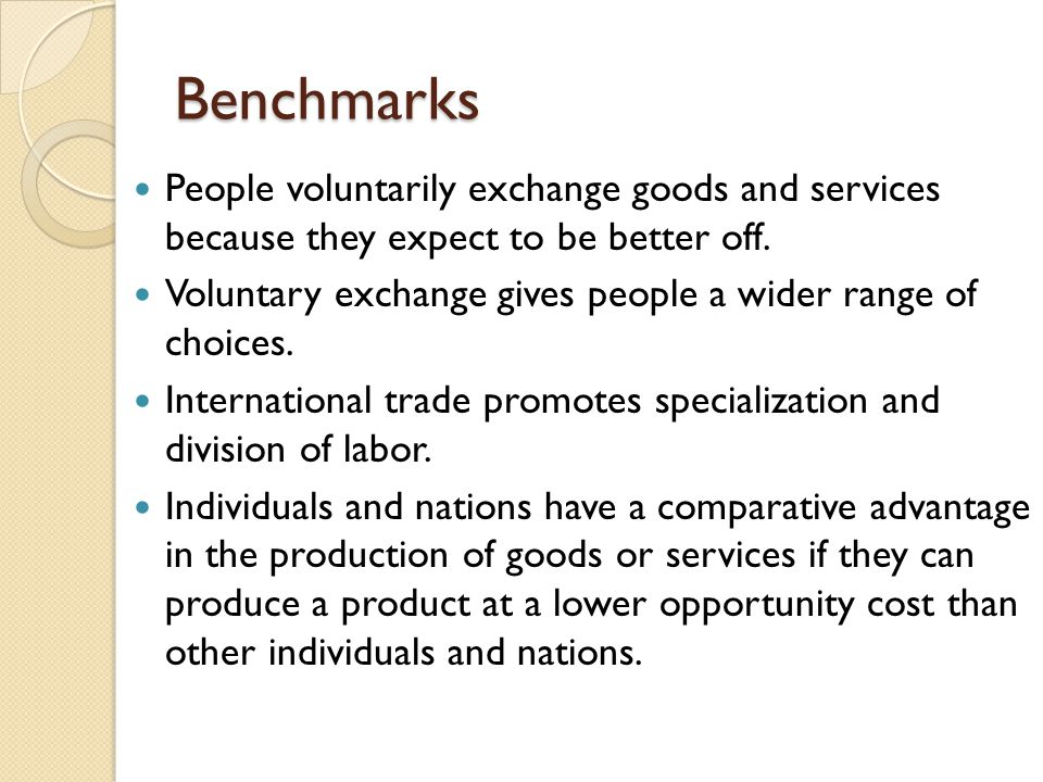 Benchmarks People voluntarily exchange goods and services because they expect to be better off.