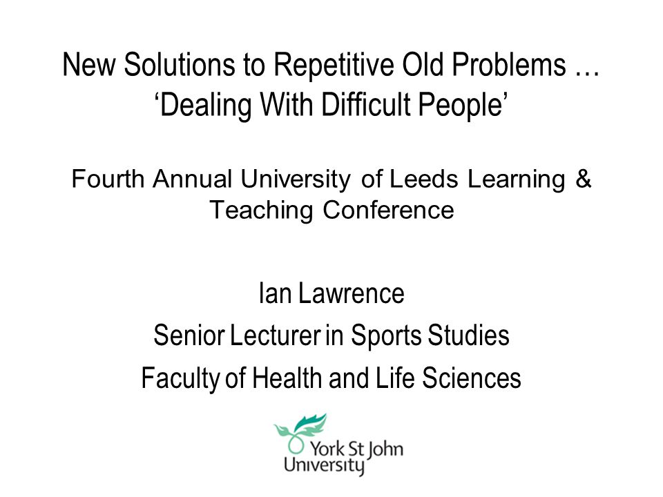 New Solutions to Repetitive Old Problems … 'Dealing With Difficult People' Fourth Annual University of Leeds Learning & Teaching Conference