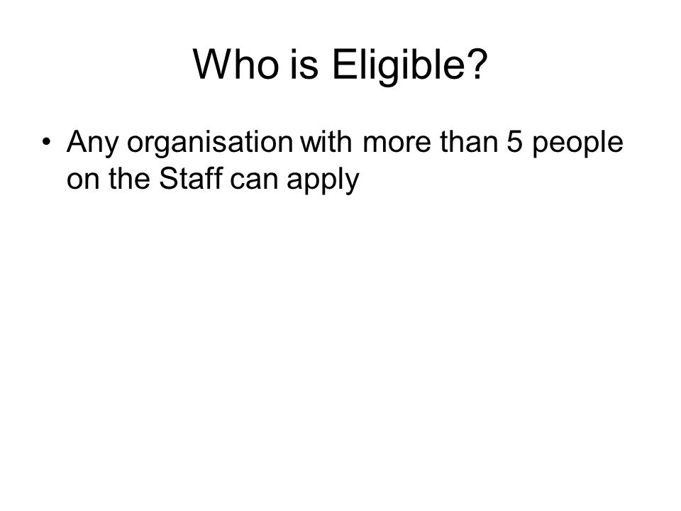 Who is Eligible Any organisation with more than 5 people on the Staff can apply
