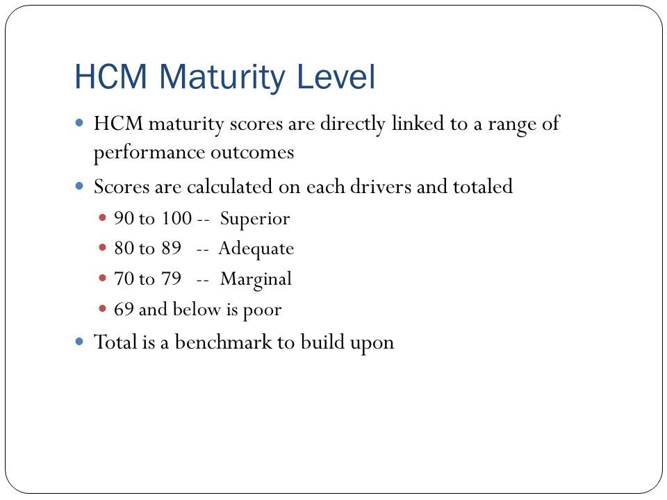 HCM Maturity Level HCM maturity scores are directly linked to a range of performance outcomes. Scores are calculated on each drivers and totaled.