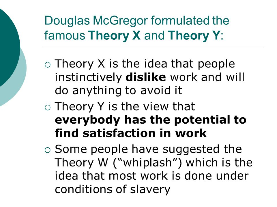 Douglas McGregor formulated the famous Theory X and Theory Y: