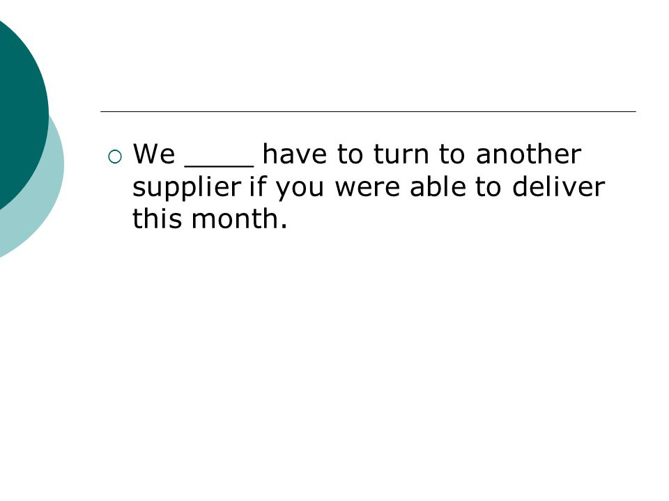 We ____ have to turn to another supplier if you were able to deliver this month.