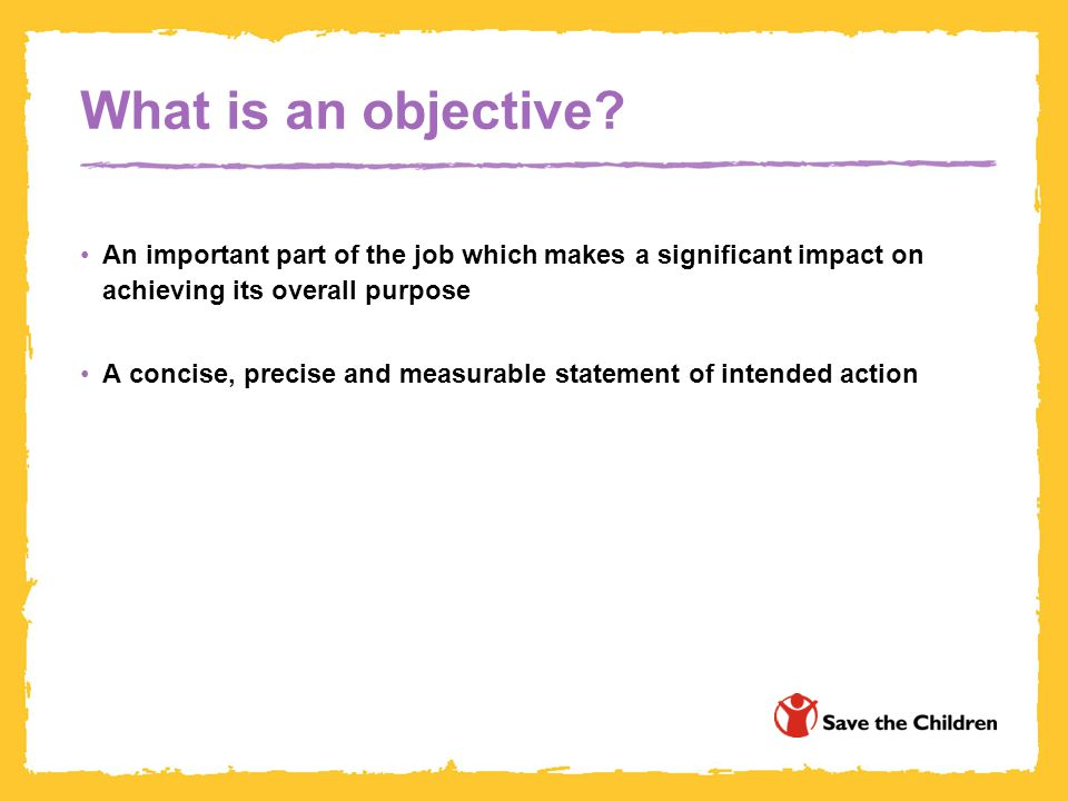 What is an objective An important part of the job which makes a significant impact on achieving its overall purpose.