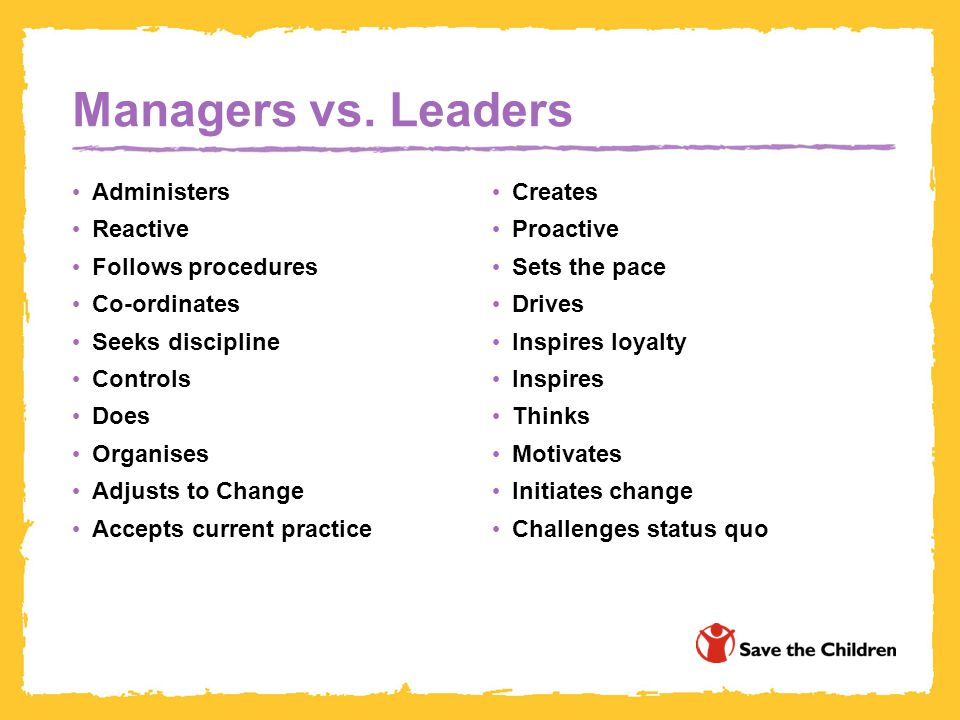 Managers vs. Leaders Administers Reactive Follows procedures