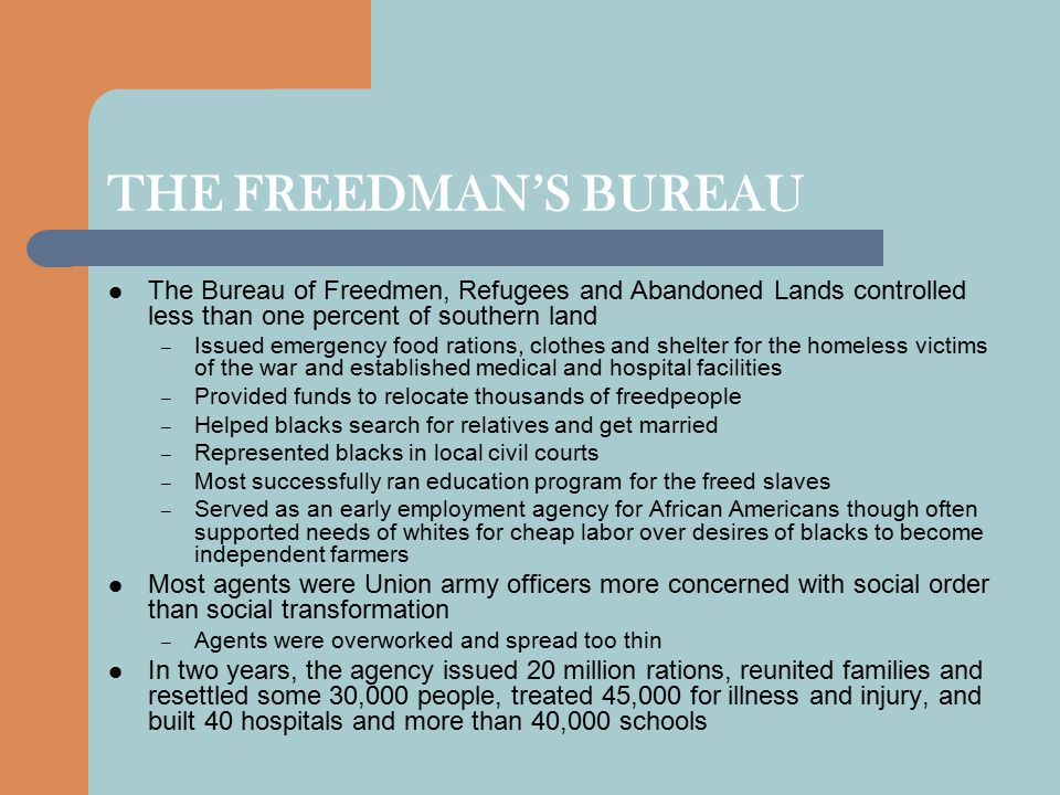 THE FREEDMAN'S BUREAU The Bureau of Freedmen, Refugees and Abandoned Lands controlled less than one percent of southern land.