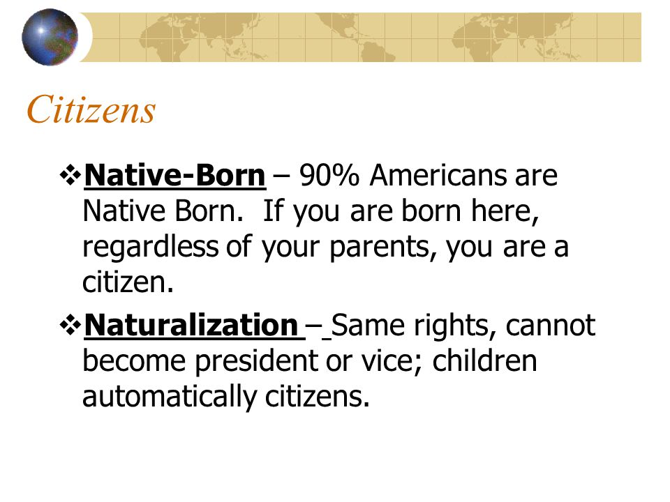 Citizens Native-Born – 90% Americans are Native Born. If you are born here, regardless of your parents, you are a citizen.