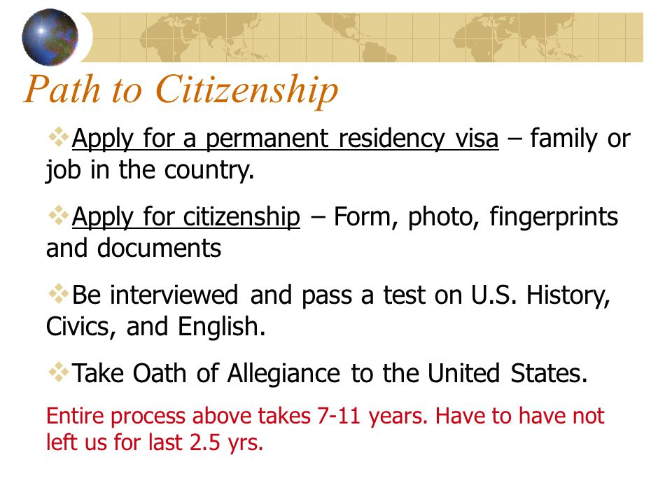 Path to Citizenship Apply for a permanent residency visa – family or job in the country.
