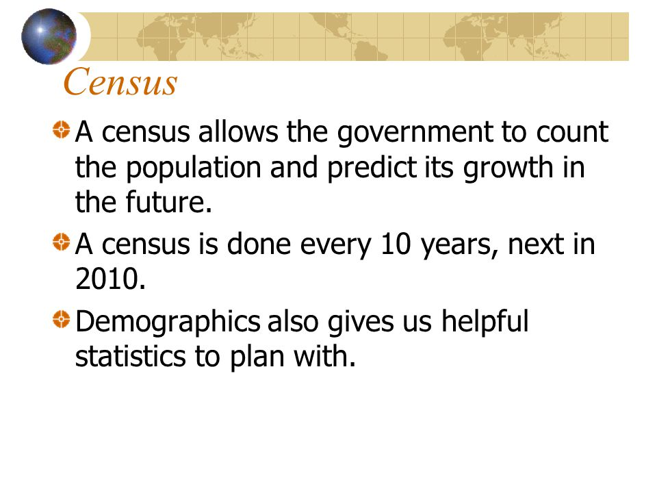 Census A census allows the government to count the population and predict its growth in the future.