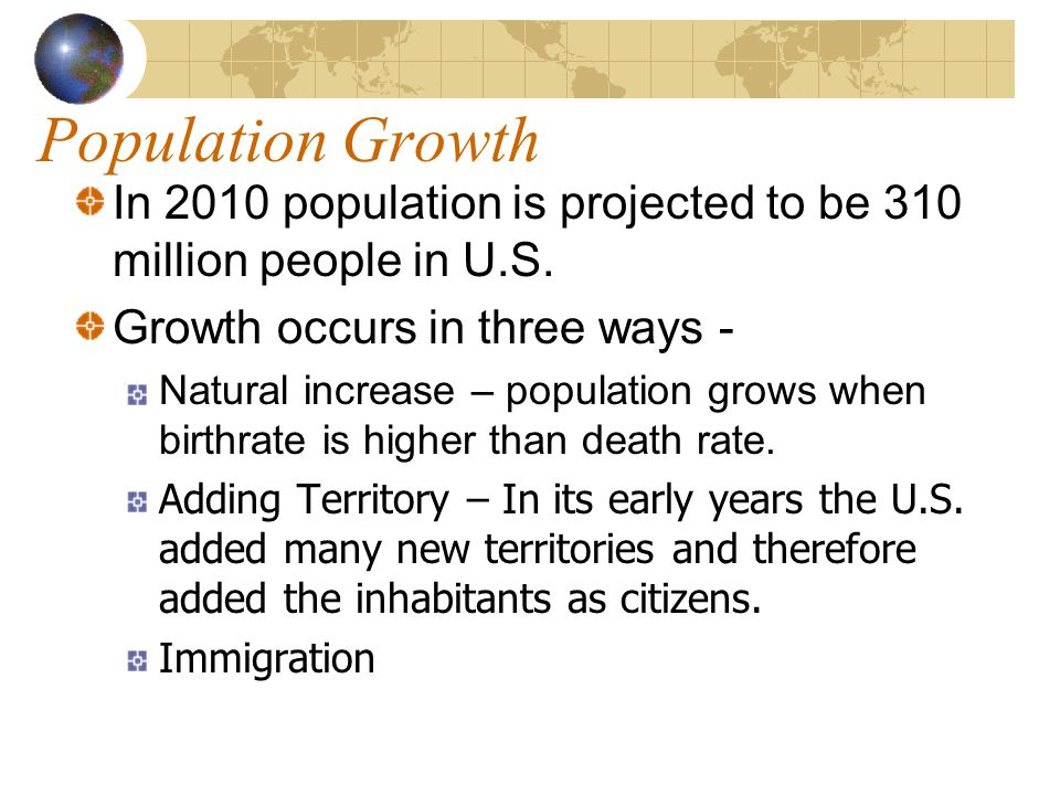 Population Growth In 2010 population is projected to be 310 million people in U.S. Growth occurs in three ways -
