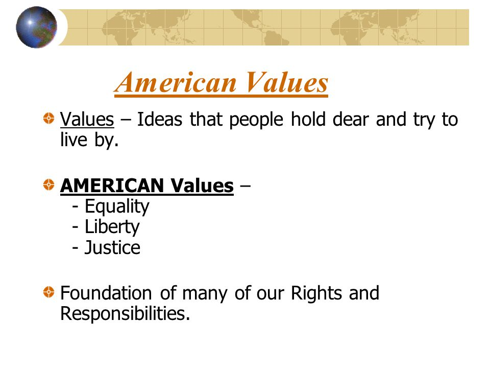 American Values Values – Ideas that people hold dear and try to live by. AMERICAN Values – - Equality - Liberty - Justice.
