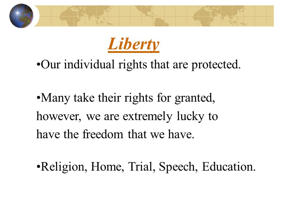 Liberty Our individual rights that are protected.