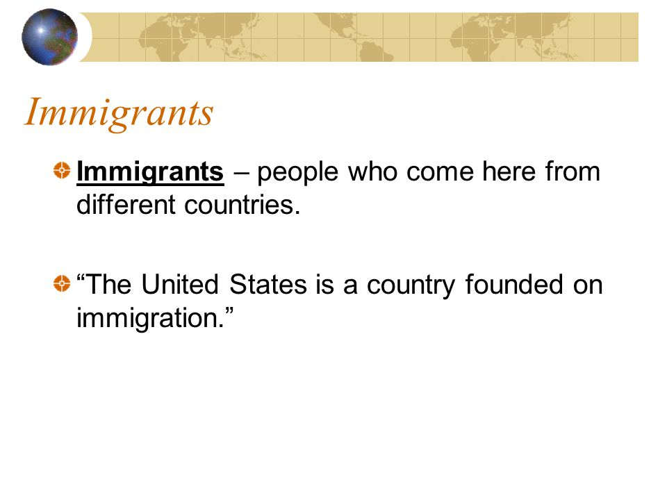 Immigrants Immigrants – people who come here from different countries.